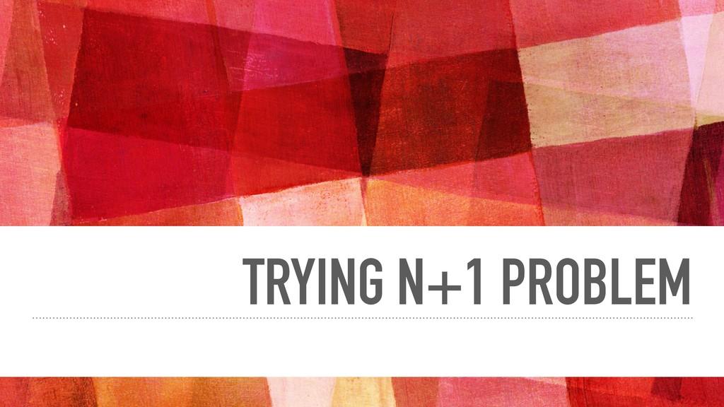 TRYING N+1 PROBLEM