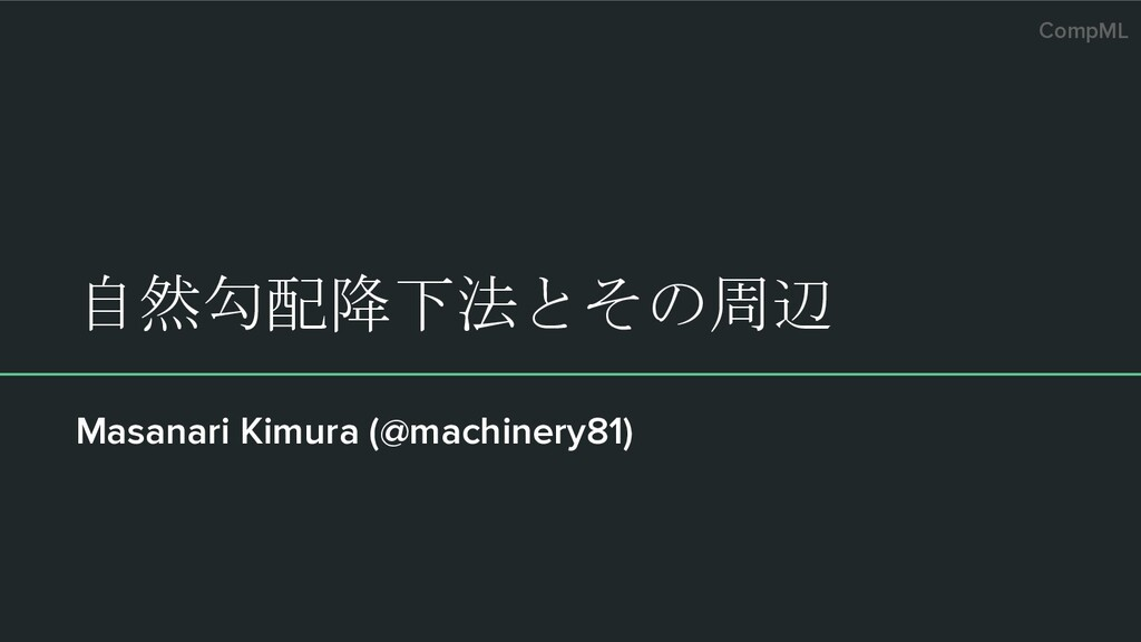 CompML 自然勾配降下法とその周辺 Masanari Kimura (@machinery...