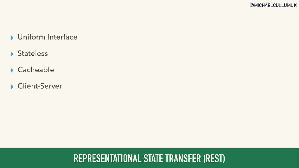 @MICHAELCULLUMUK ▸ Uniform Interface ▸ Stateles...