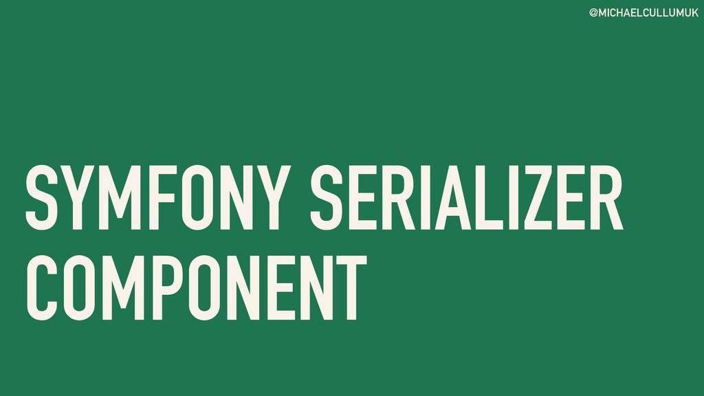 @MICHAELCULLUMUK SYMFONY SERIALIZER COMPONENT