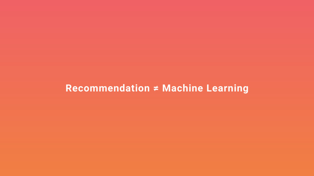 Recommendation ≠ Machine Learning