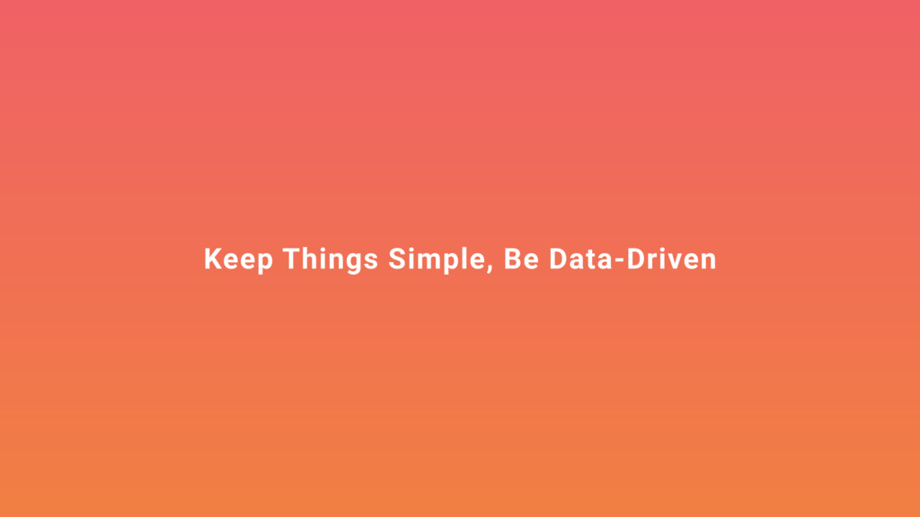 Keep Things Simple, Be Data-Driven