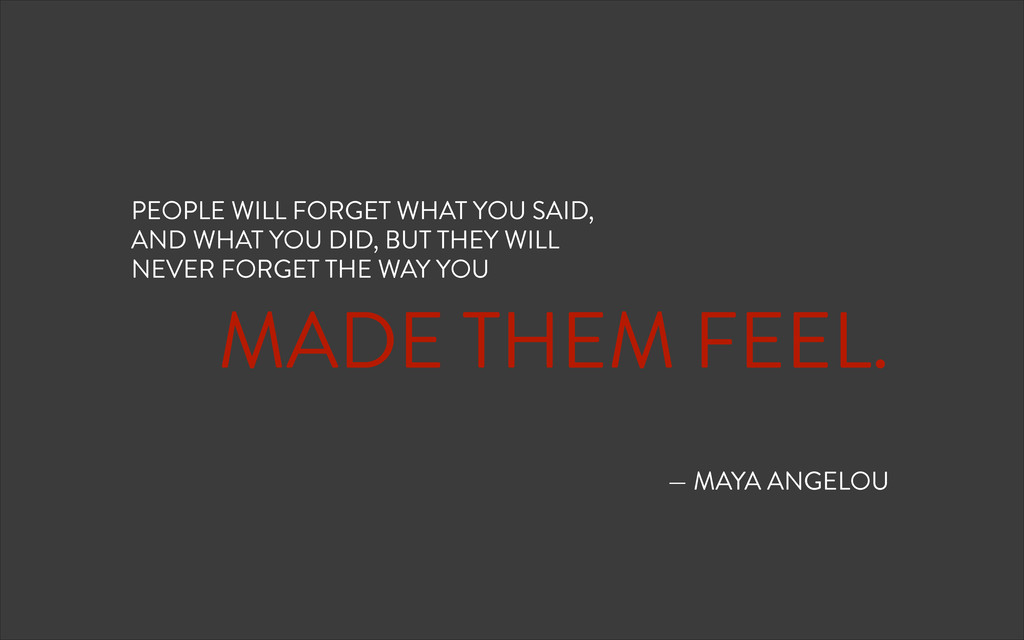 ! MADE THEM FEEL. ! ! — MAYA ANGELOU PEOPLE WIL...