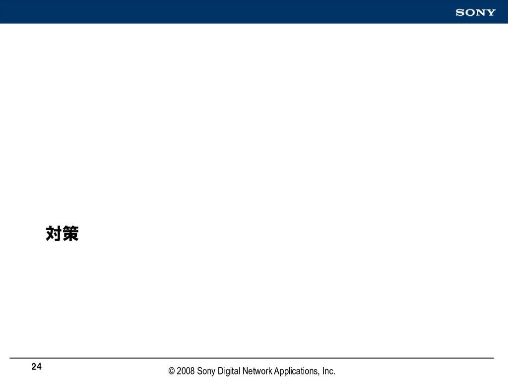 対策 24 © 2008 Sony Digital Network Applications,...