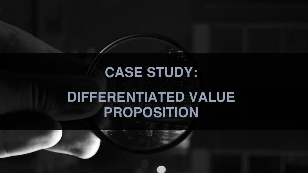 CASE STUDY: DIFFERENTIATED VALUE PROPOSITION