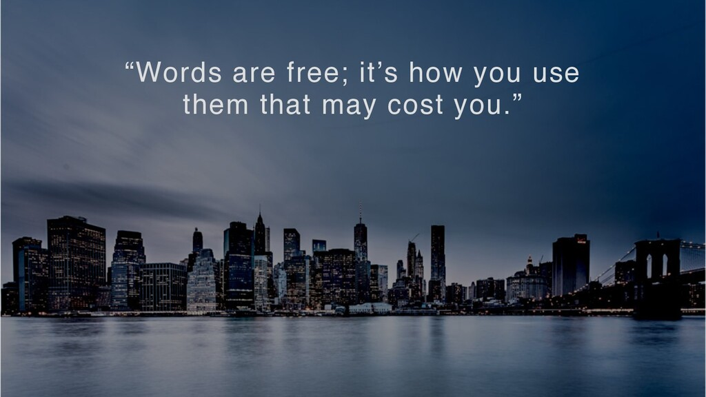"""""""Words are free; it's how you use them that may..."""