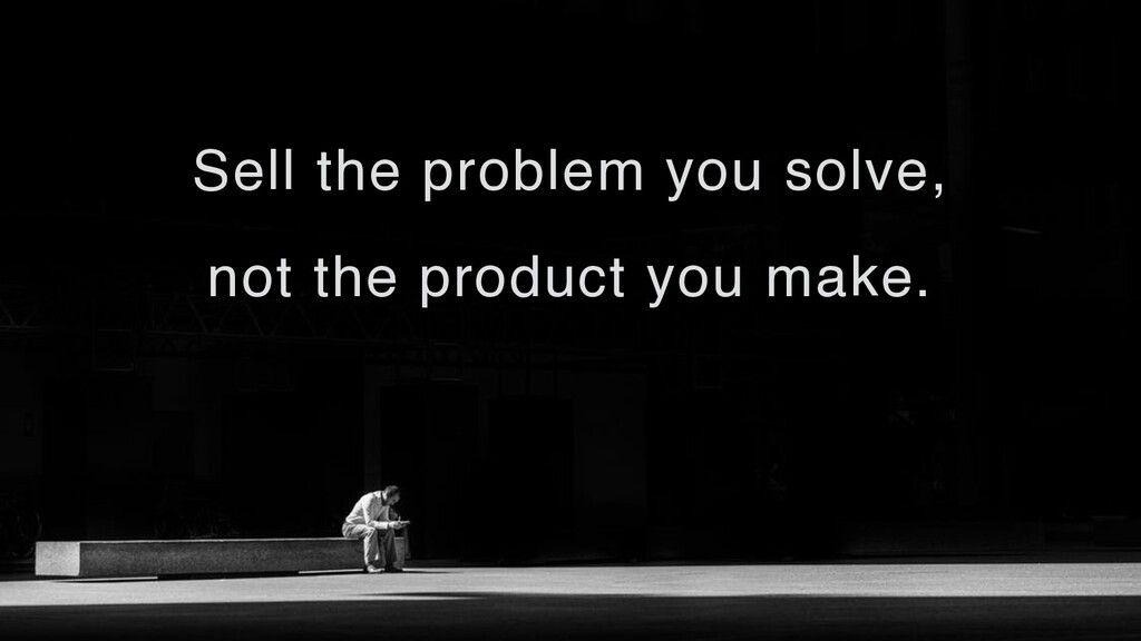 Sell the problem you solve, not the product you...