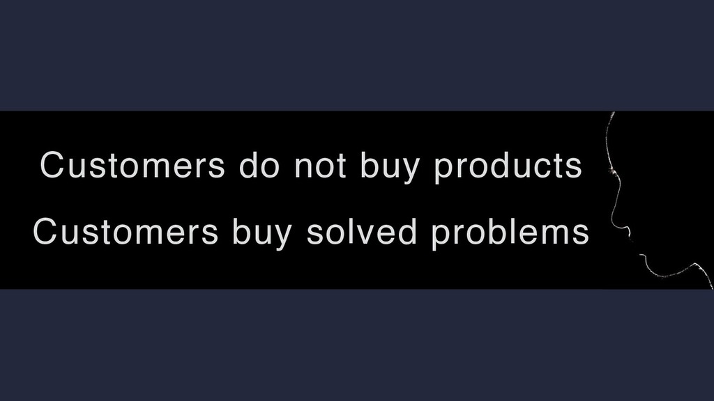 Customers do not buy products Customers buy sol...
