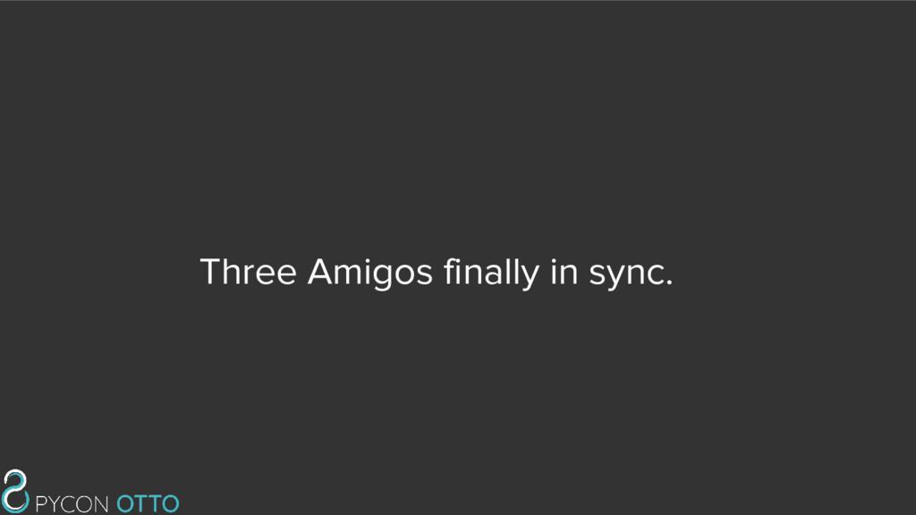 Three Amigos finally in sync.