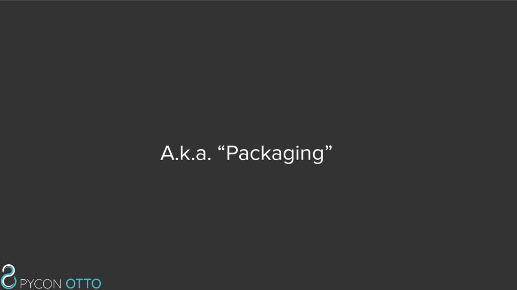 """A.k.a. """"Packaging"""""""