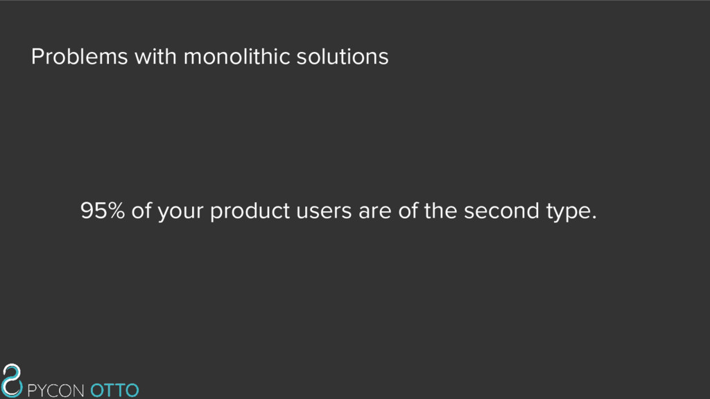 Problems with monolithic solutions 95% of your ...
