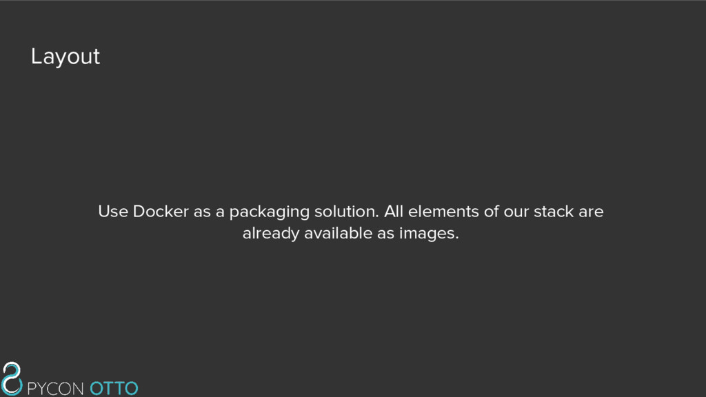 Layout Use Docker as a packaging solution. All ...
