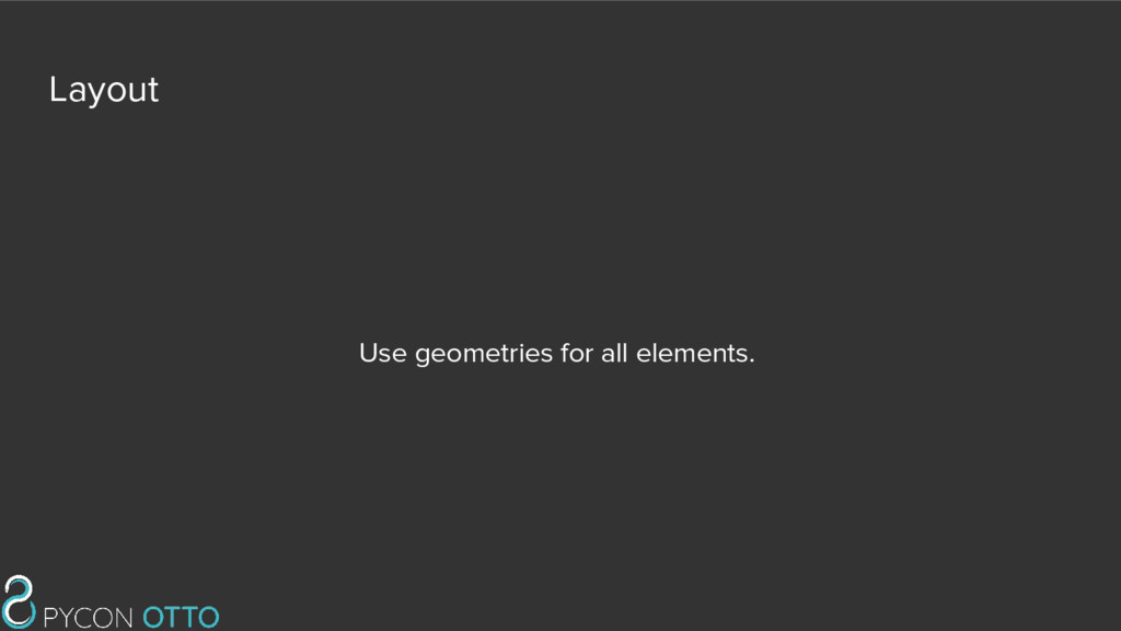 Layout Use geometries for all elements.