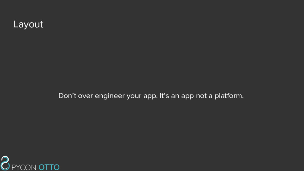 Layout Don't over engineer your app. It's an ap...