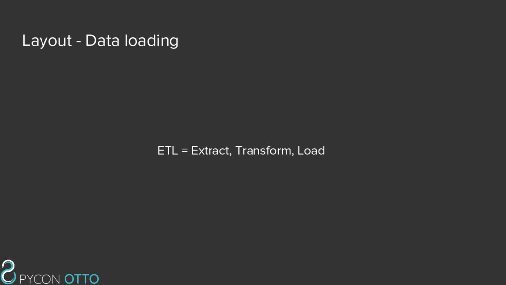 Layout - Data loading ETL = Extract, Transform,...
