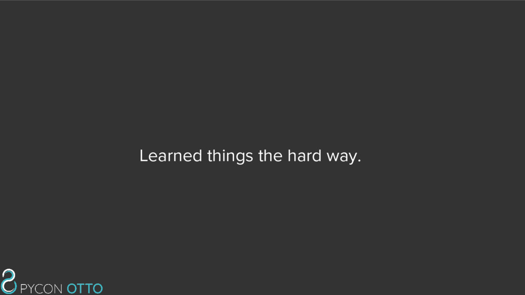 Learned things the hard way.