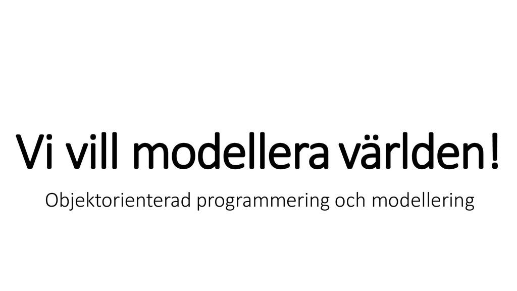 Vi vill modelleravärlden! Objektorienterad prog...