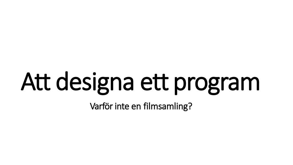 Att designa ettprogram Varför inte en filmsamli...
