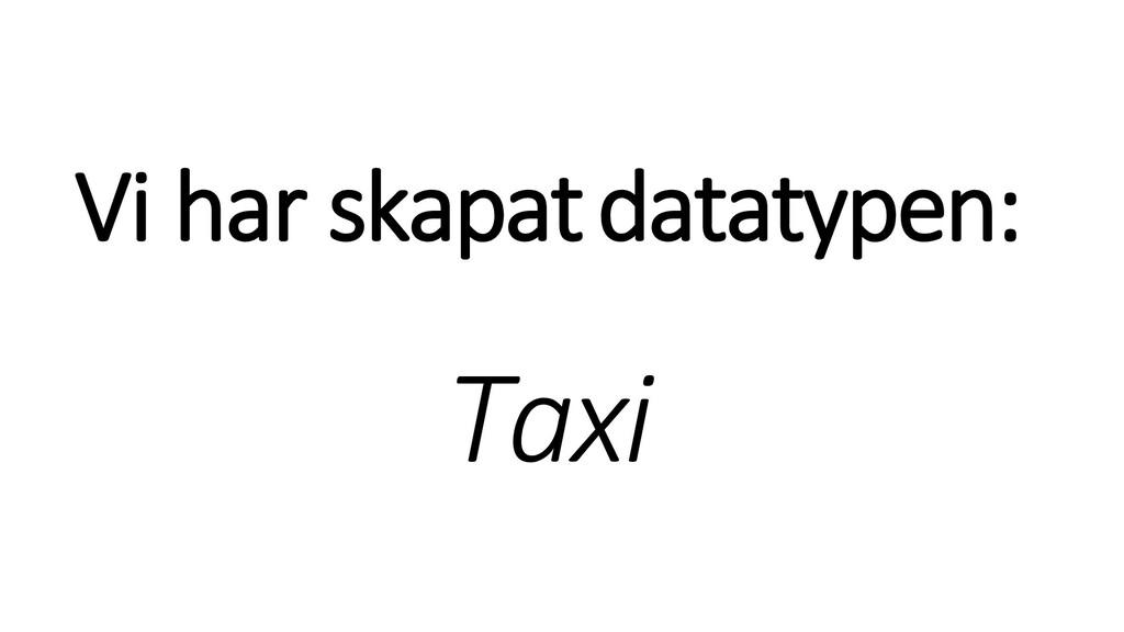 Vi har skapatdatatypen: Taxi