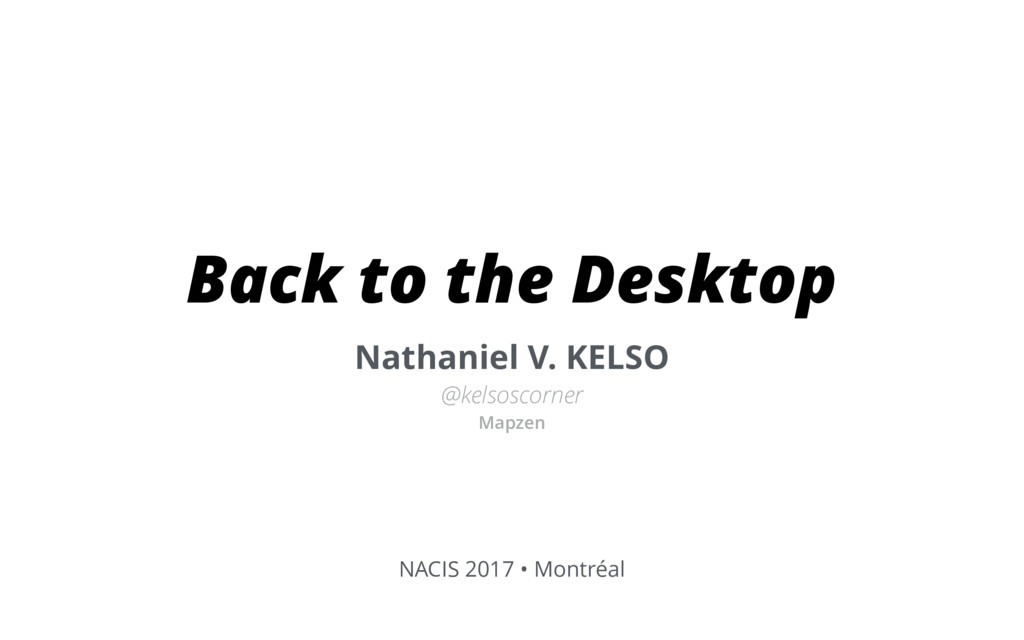 Back to the Desktop Nathaniel V. KELSO @kelsosc...