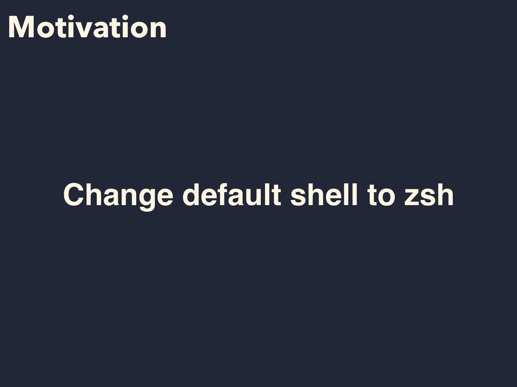 Motivation Change default shell to zsh