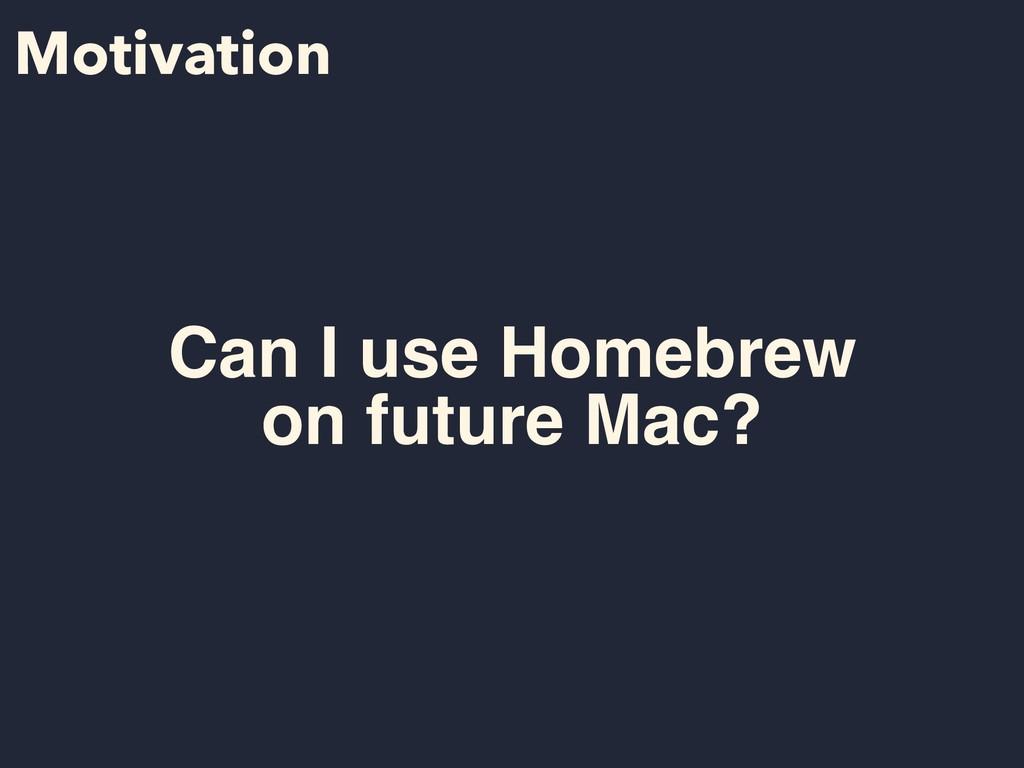 Motivation Can I use Homebrew on future Mac?