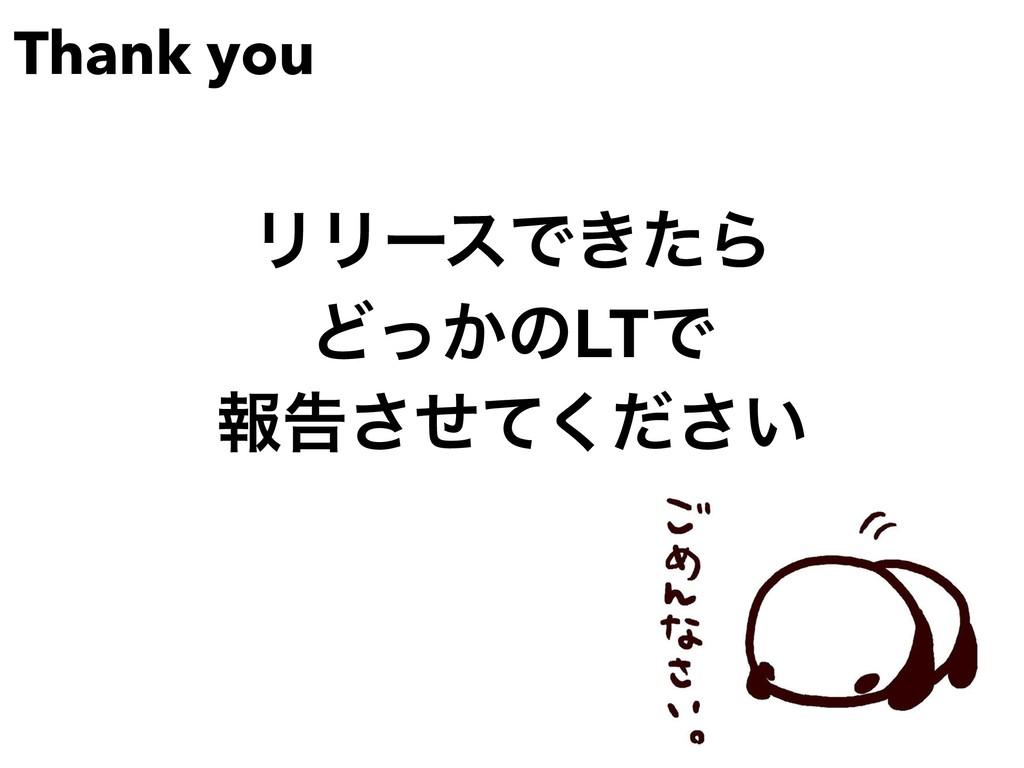Thank you ϦϦʔεͰ͖ͨΒ Ͳ͔ͬͷLTͰ ใࠂ͍ͤͯͩ͘͞͞
