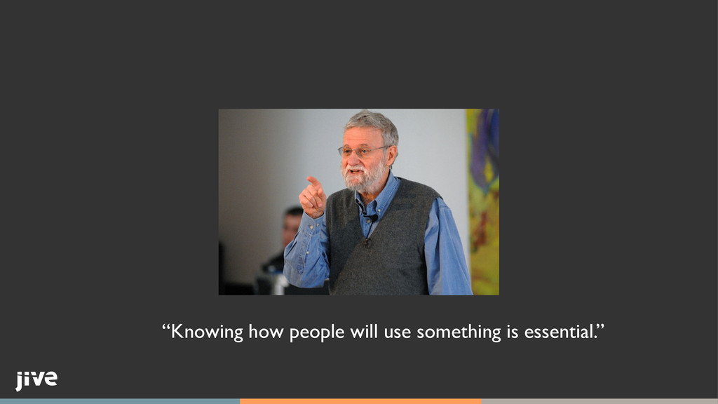 """Knowing how people will use something is essen..."