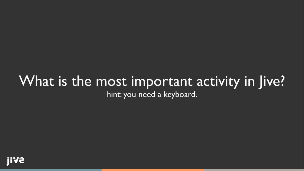 What is the most important activity in Jive?	 