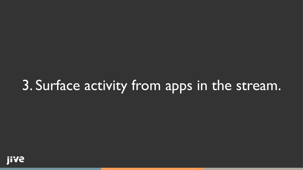 3. Surface activity from apps in the stream.