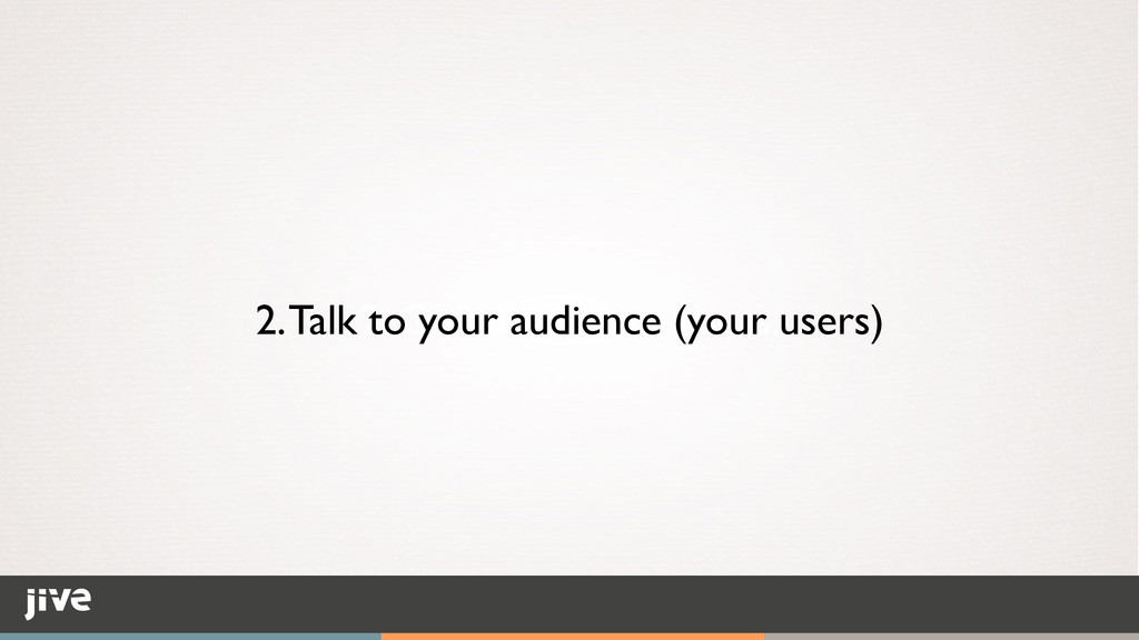 2. Go talk to your users. 2. Talk to your audie...
