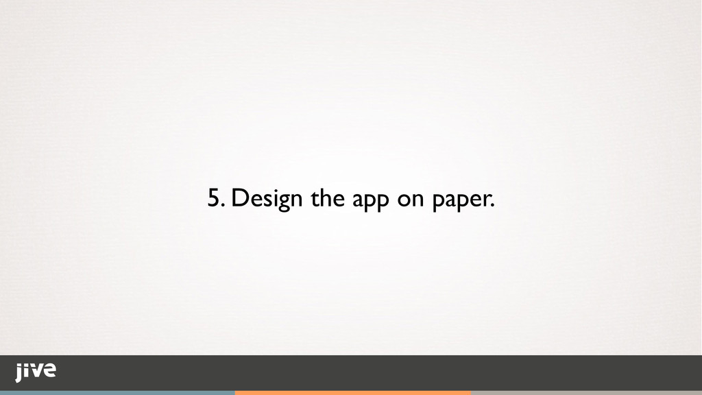 5. Design the app on paper.