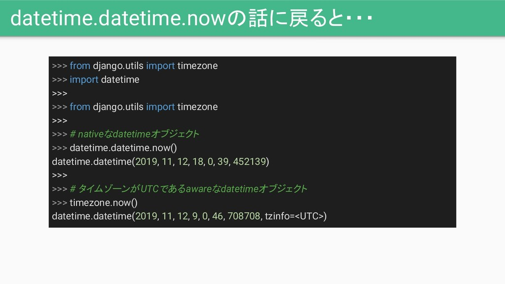 datetime.datetime.nowの話に戻ると・・・ >>> from django....