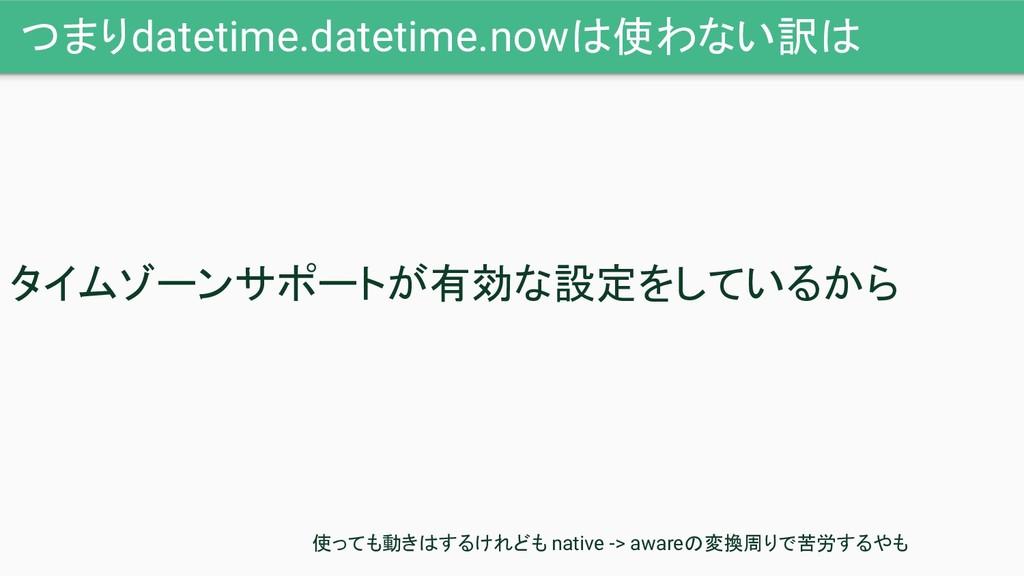 つまりdatetime.datetime.nowは使わない訳は タイムゾーンサポートが有効な設...