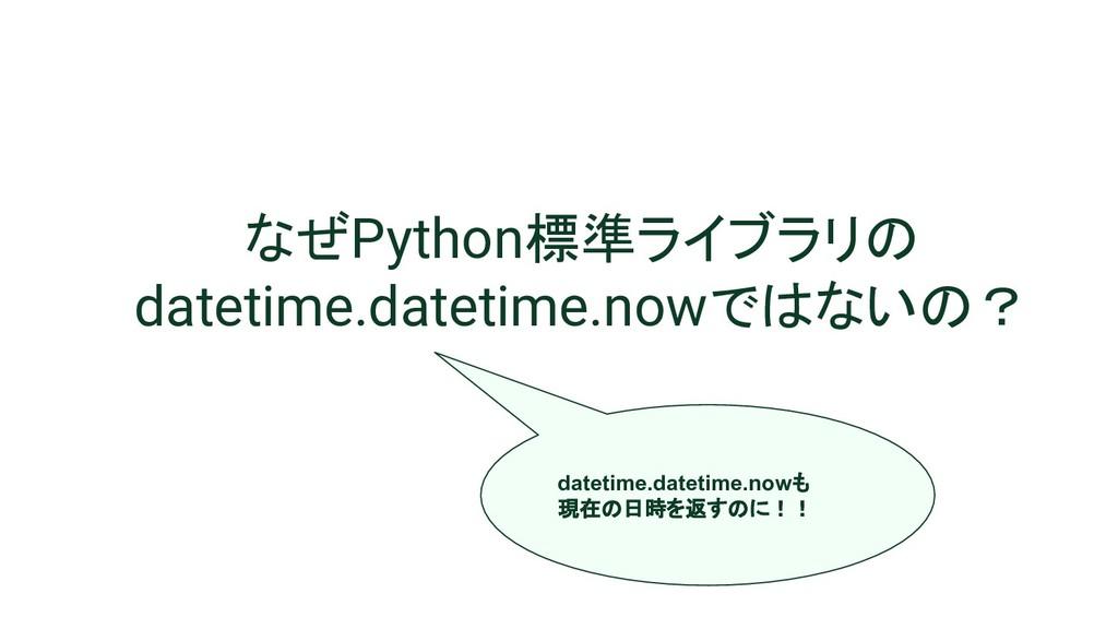 なぜPython標準ライブラリの datetime.datetime.nowではないの? da...