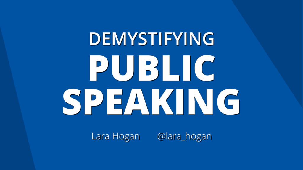 DEMYSTIFYING PUBLIC SPEAKING Lara Hogan @lara_h...