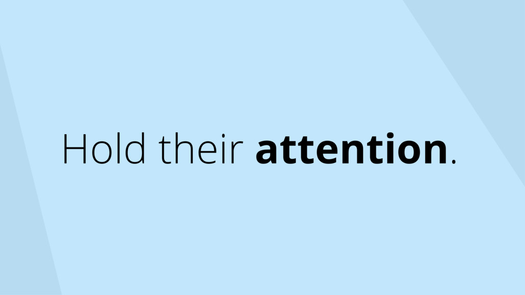 Hold their attention.