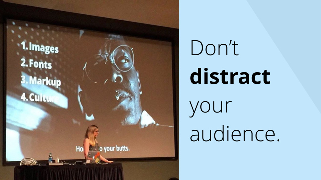 Don't distract your audience.