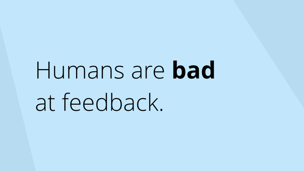 Humans are bad at feedback.