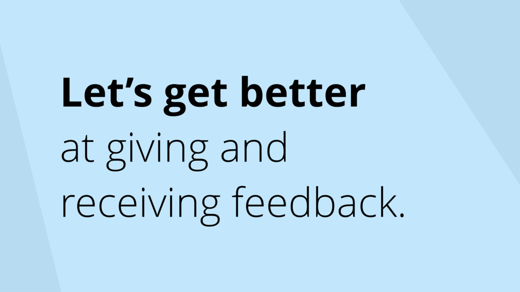 Let's get better at giving and receiving feedba...