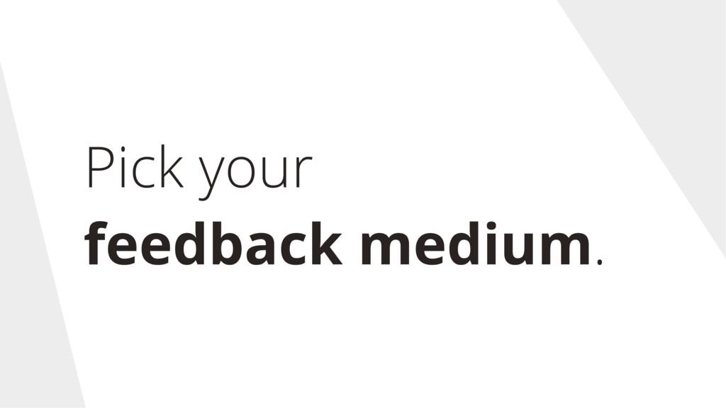 Pick your feedback medium.