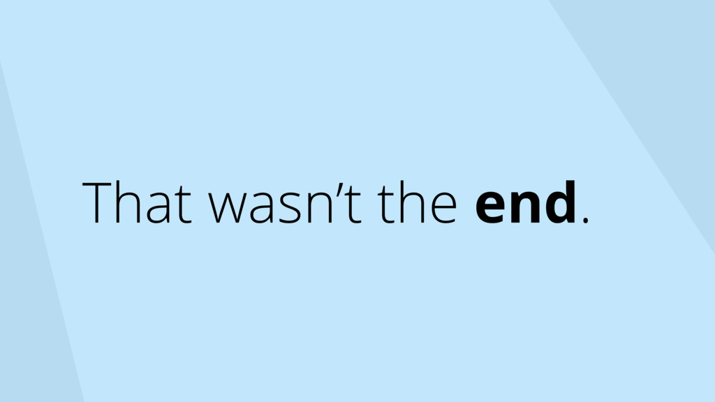 That wasn't the end.
