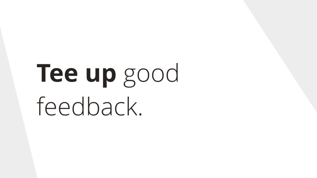 Tee up good feedback.