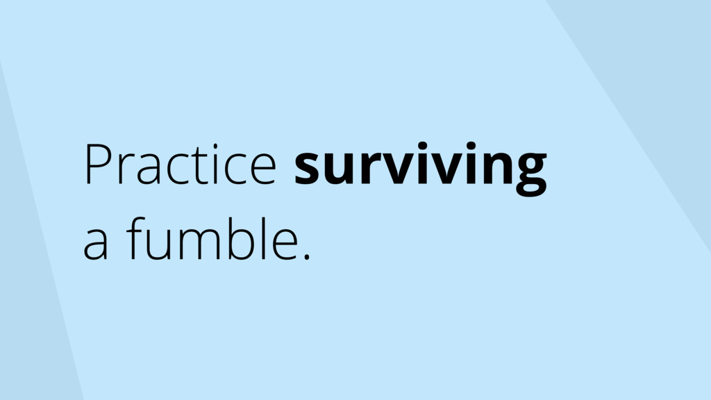 Practice surviving a fumble.