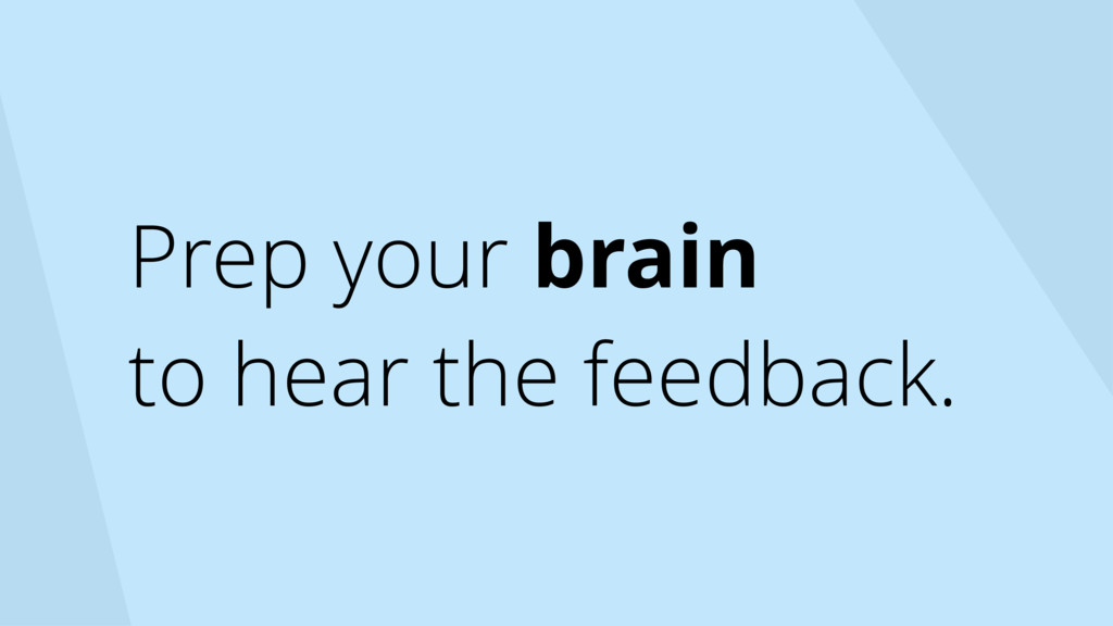 Prep your brain to hear the feedback.