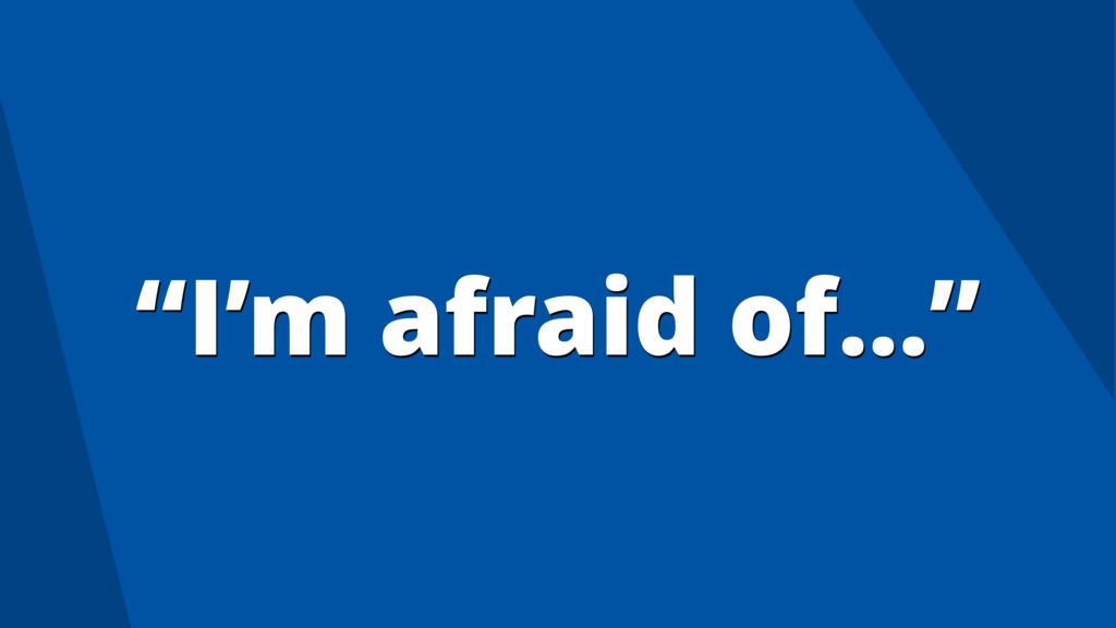 """I'm afraid of…"""