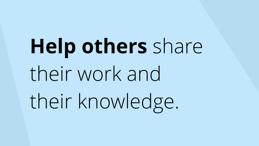 Help others share their work and their knowledg...