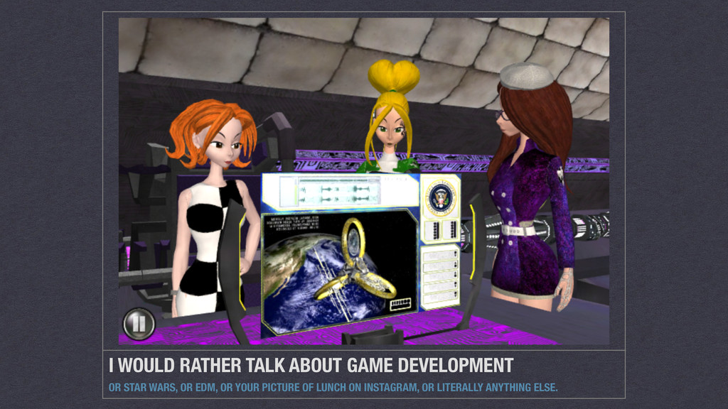 I WOULD RATHER TALK ABOUT GAME DEVELOPMENT OR S...