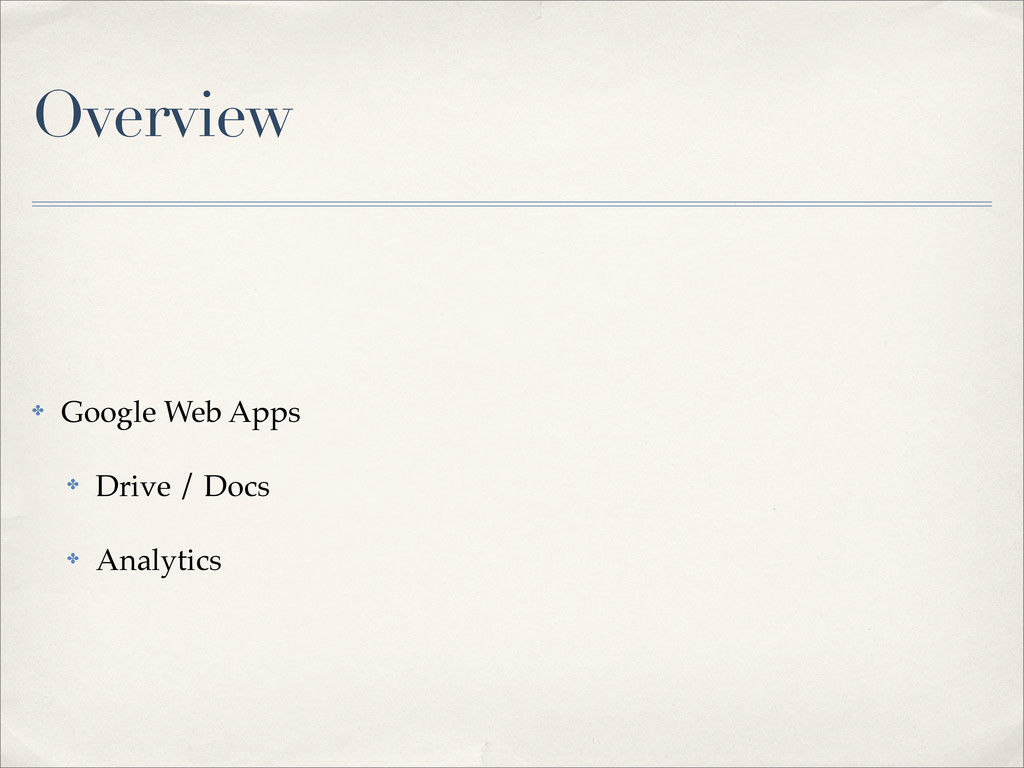 Overview ✤ Google Web Apps ✤ Drive / Docs ✤ Ana...