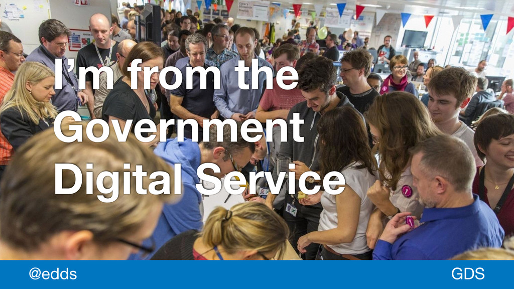 * I'm from the Government Digital Service GDS @...